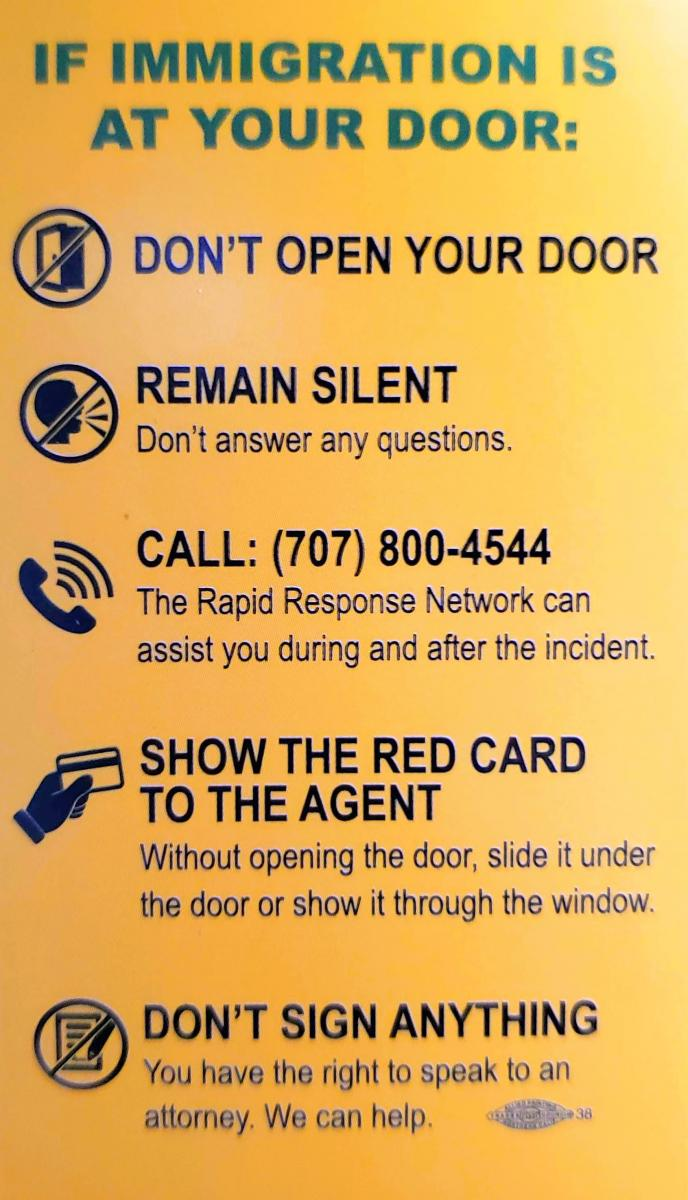If Immigration is at your Door: Don't Open your door, remain silent, don't answer any questions. Call (707)800-4544, the Rapid Response Network can assist you during and after the incident. Show the Red Card to the Agent, without opening the door, slide it under the door or show it through the window. Don't sign anything, you have the right to speak to an attorney. We can help.