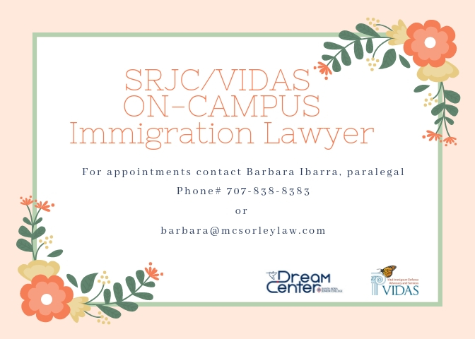 SRJC/VIDAS ON-CAMPUS Immigration Lawyer For appointments contact barbara ibarra, paralegal phone #7078388383 or barbara@mesorleylaw.com