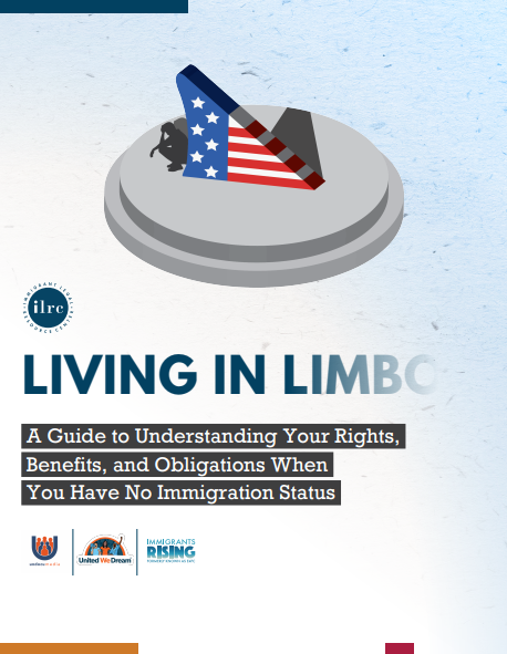 Immigrant Legal Resource Center ILRC. Living in Limbo A Guide to Understanding Your Rights, Benefits, and Obligations When You Have No Immigration Status. UndocuMedia, United We Dream, Immigrants Rising
